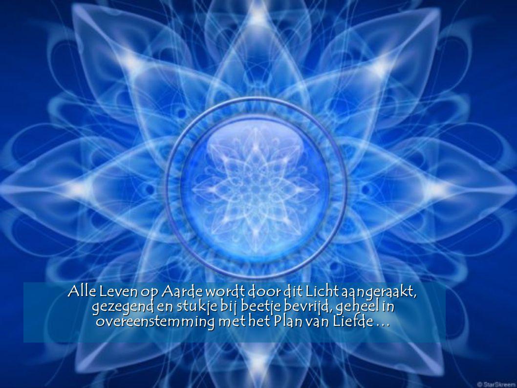 Alle Leven op Aarde wordt door dit Licht aangeraakt, gezegend en stukje bij beetje bevrijd, geheel in overeenstemming met het Plan van Liefde … Alle Leven op Aarde wordt door dit Licht aangeraakt, gezegend en stukje bij beetje bevrijd, geheel in overeenstemming met het Plan van Liefde …