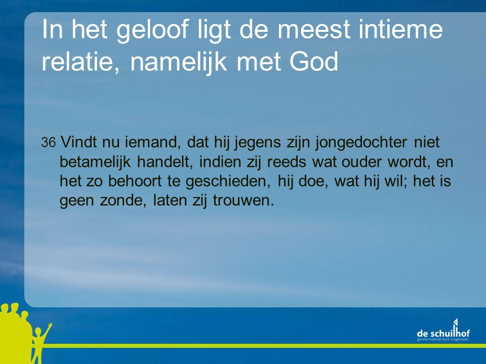 In het geloof ligt de meest intieme relatie, namelijk met God 36 Vindt nu iemand, dat hij jegens zijn jongedochter niet betamelijk handelt, indien zij