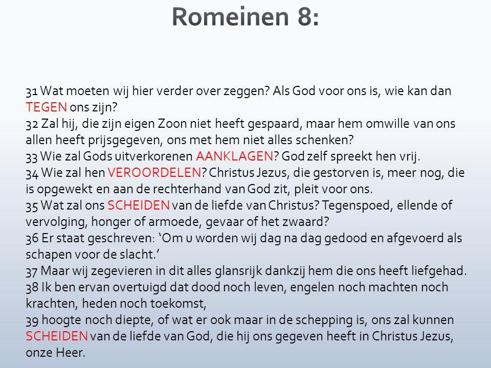 31 Wat moeten wij hier verder over zeggen.Als God voor ons is, wie kan dan TEGEN ons zijn.