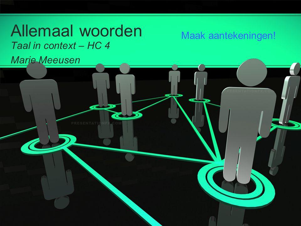 Allemaal woorden Taal in context – HC 4 Marie Meeusen Maak aantekeningen!