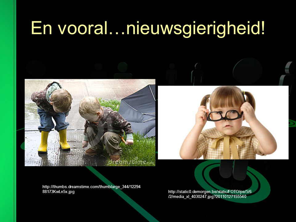 En vooral…nieuwsgierigheid! http://thumbs.dreamstime.com/thumblarge_344/12294 88173KwLn5x.jpg http://static0.demorgen.be/static/FOTO/pe/5/6 /2/media_x