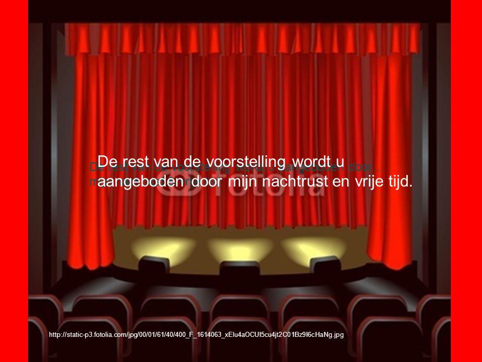 http://static-p3.fotolia.com/jpg/00/01/61/40/400_F_1614063_xElu4aOCUI5cu4jt2C01Bz9I6cHaNg.jpg De rest van de voorstelling wordt u aangeboden door… mijn nachtrust & vrije tijd.