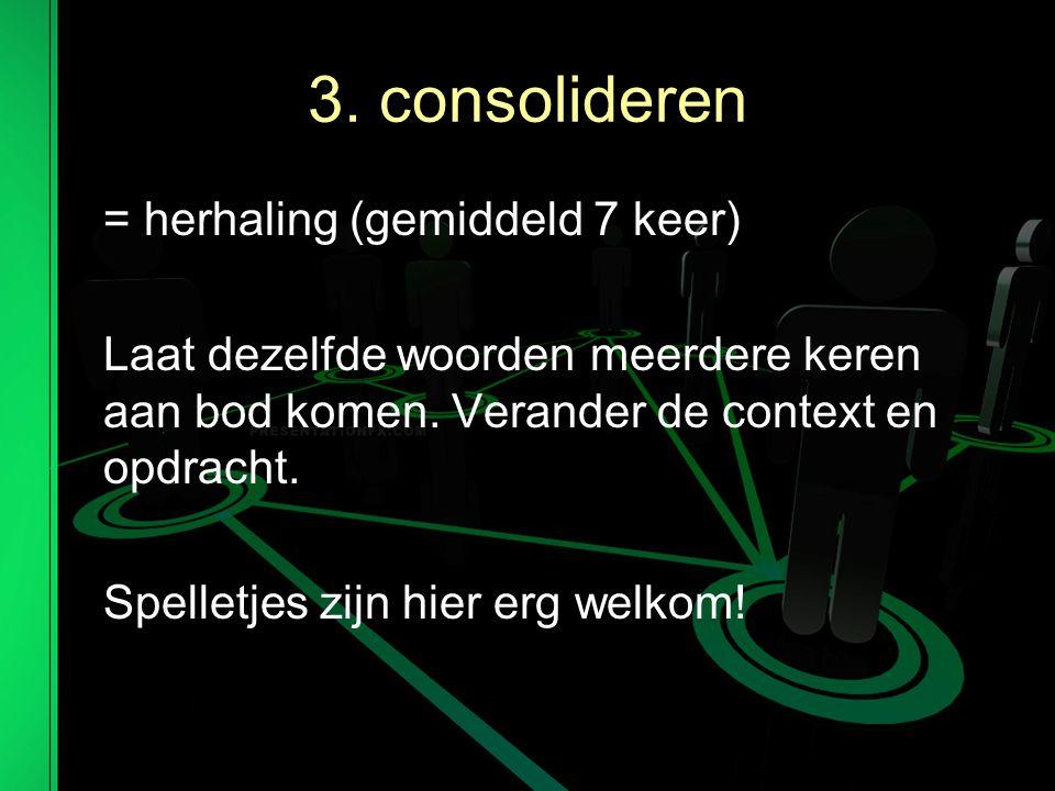 3.consolideren = herhaling (gemiddeld 7 keer) Laat dezelfde woorden meerdere keren aan bod komen.