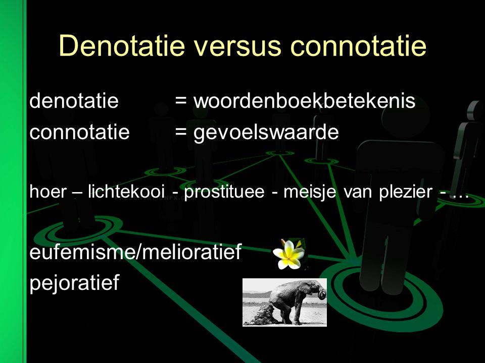 Denotatie versus connotatie denotatie = woordenboekbetekenis connotatie = gevoelswaarde hoer – lichtekooi - prostituee - meisje van plezier - … eufemisme/melioratief pejoratief