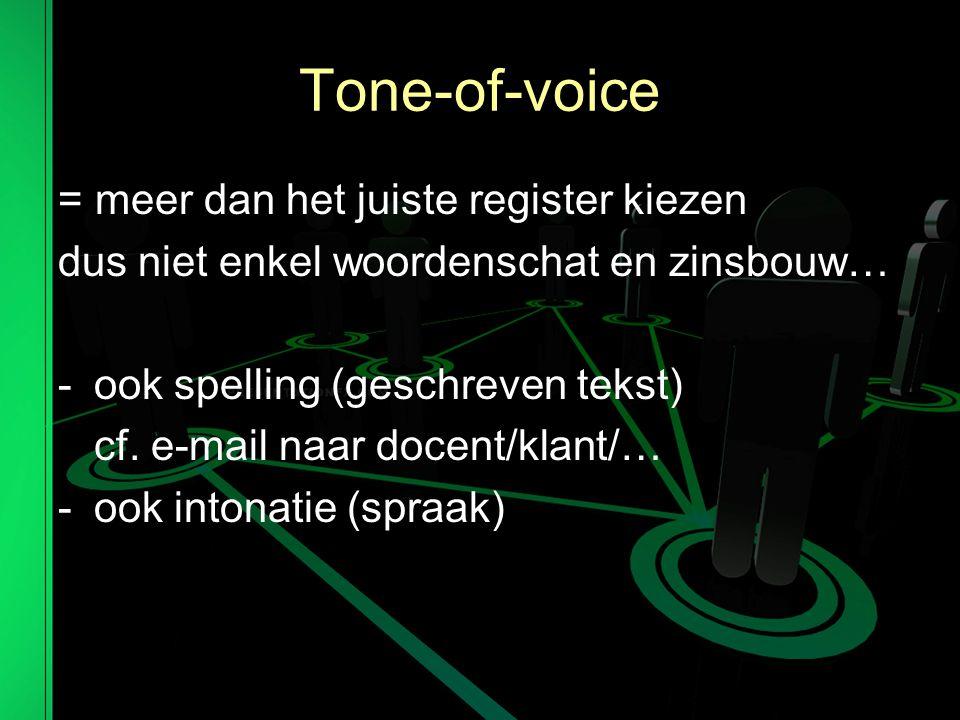 Tone-of-voice = meer dan het juiste register kiezen dus niet enkel woordenschat en zinsbouw… -ook spelling (geschreven tekst) cf.
