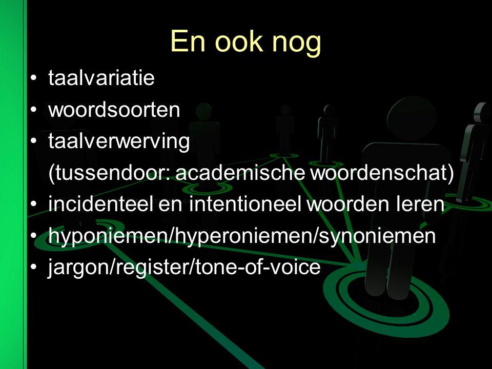 En ook nog taalvariatie woordsoorten taalverwerving (tussendoor: academische woordenschat) incidenteel en intentioneel woorden leren hyponiemen/hyperoniemen/synoniemen jargon/register/tone-of-voice