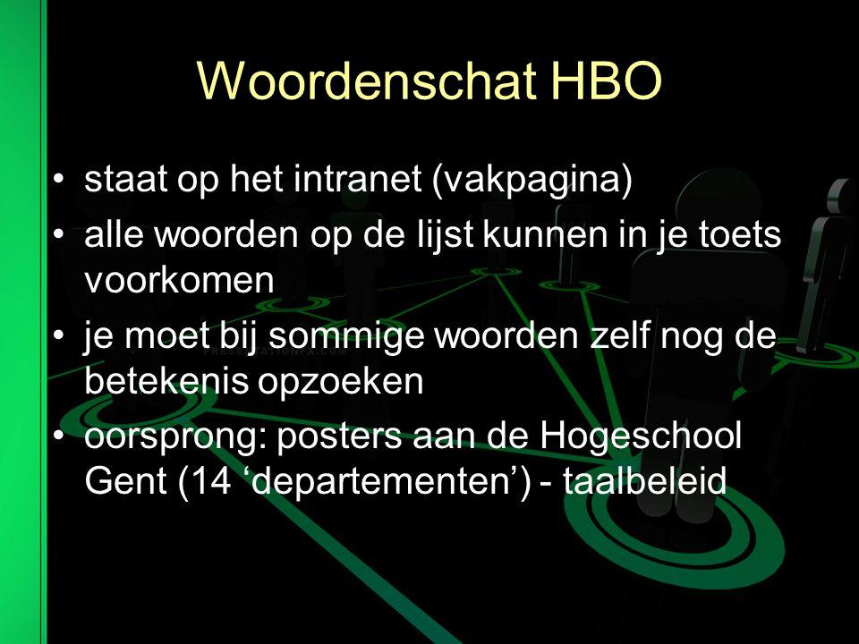 Woordenschat HBO staat op het intranet (vakpagina) alle woorden op de lijst kunnen in je toets voorkomen je moet bij sommige woorden zelf nog de betekenis opzoeken oorsprong: posters aan de Hogeschool Gent (14 'departementen') - taalbeleid