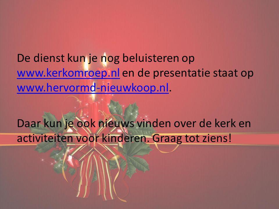 De dienst kun je nog beluisteren op www.kerkomroep.nl en de presentatie staat op www.hervormd-nieuwkoop.nl. www.kerkomroep.nl www.hervormd-nieuwkoop.n