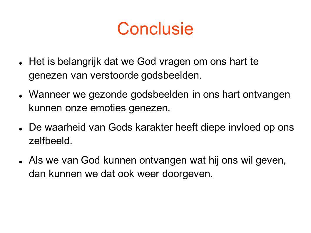 Conclusie Het is belangrijk dat we God vragen om ons hart te genezen van verstoorde godsbeelden.