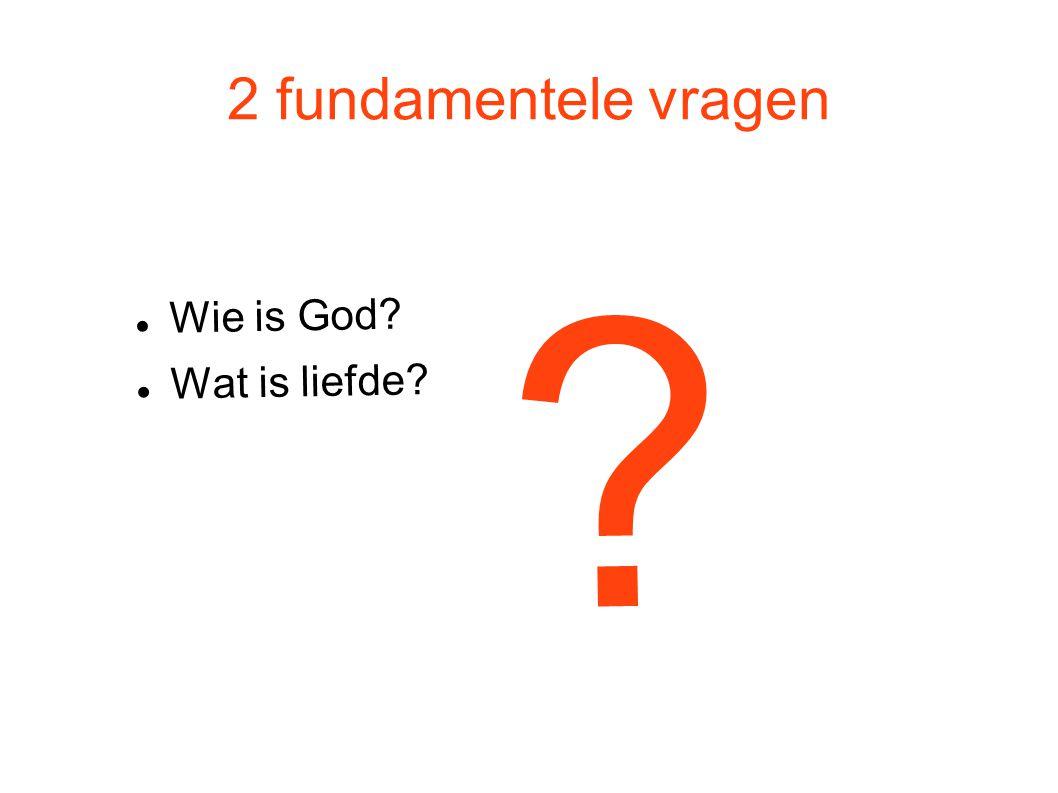 2 fundamentele vragen Wie is God Wat is liefde