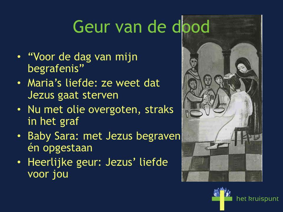 Geur van de dood Voor de dag van mijn begrafenis Maria's liefde: ze weet dat Jezus gaat sterven Nu met olie overgoten, straks in het graf Baby Sara: met Jezus begraven én opgestaan Heerlijke geur: Jezus' liefde voor jou