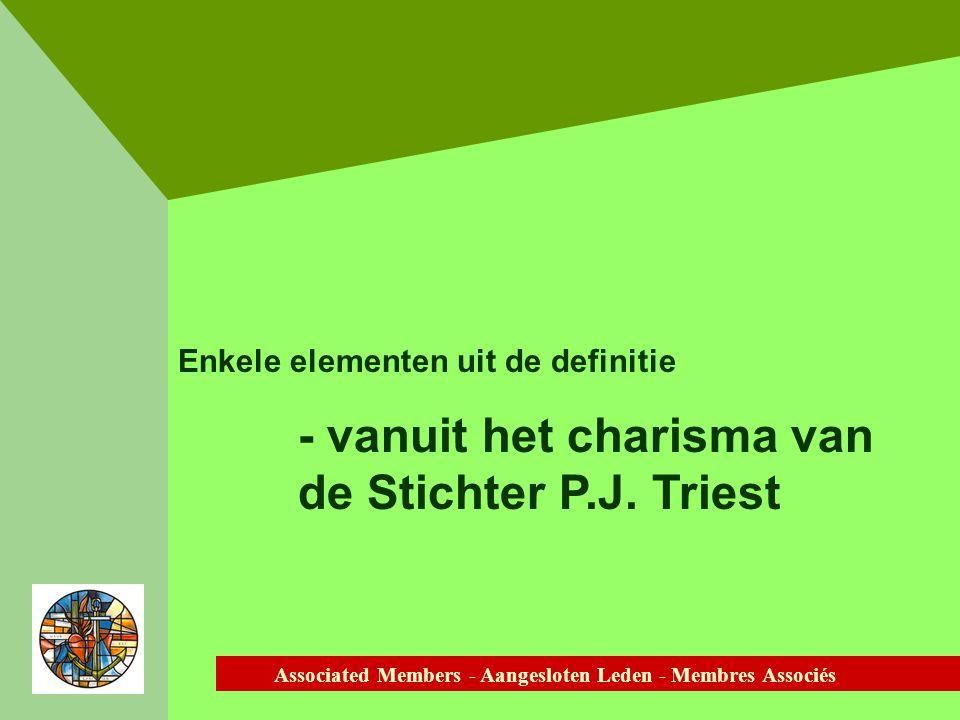 Associated Members - Aangesloten Leden - Membres Associés Enkele elementen uit de definitie - vanuit het charisma van de Stichter P.J.