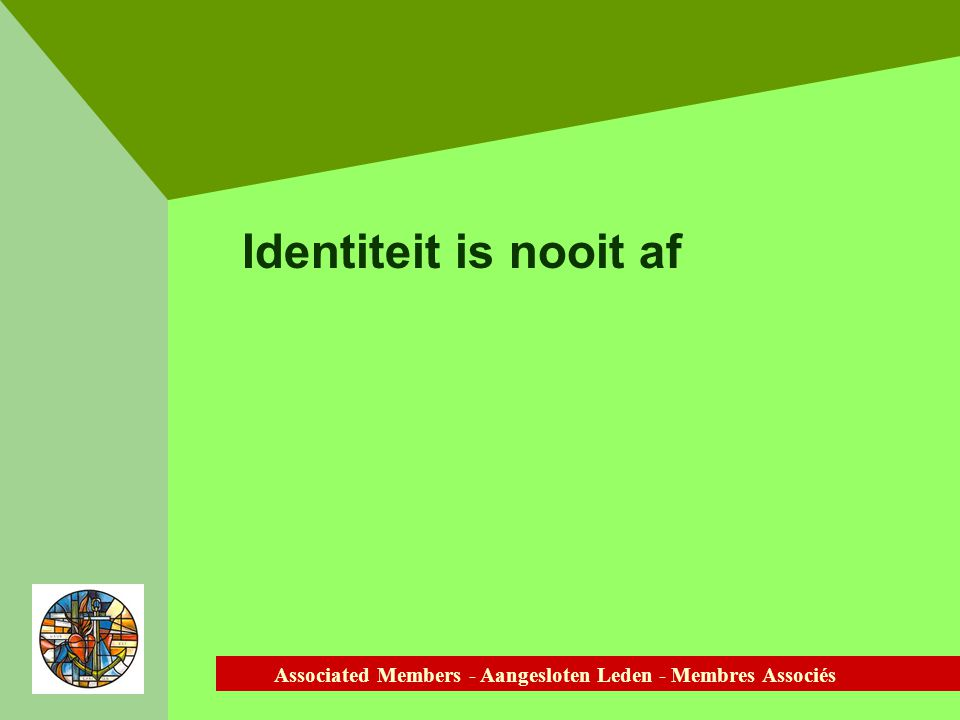 Associated Members - Aangesloten Leden - Membres Associés Identiteit is nooit af