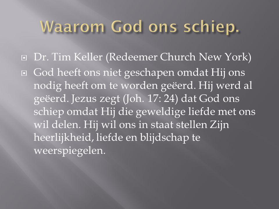  Dr. Tim Keller (Redeemer Church New York)  God heeft ons niet geschapen omdat Hij ons nodig heeft om te worden geëerd. Hij werd al geëerd. Jezus ze