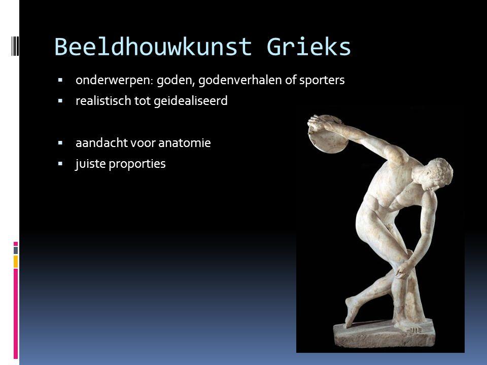 Beeldhouwkunst Grieks  onderwerpen: goden, godenverhalen of sporters  realistisch tot geidealiseerd  aandacht voor anatomie  juiste proporties