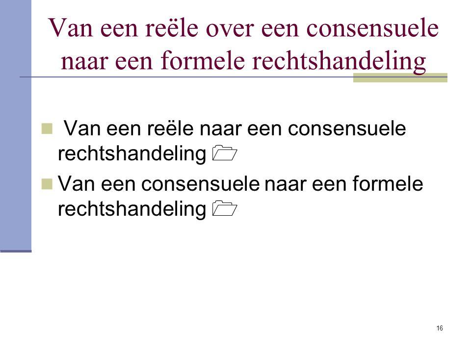 16 Van een reële over een consensuele naar een formele rechtshandeling Van een reële naar een consensuele rechtshandeling  Van een consensuele naar e