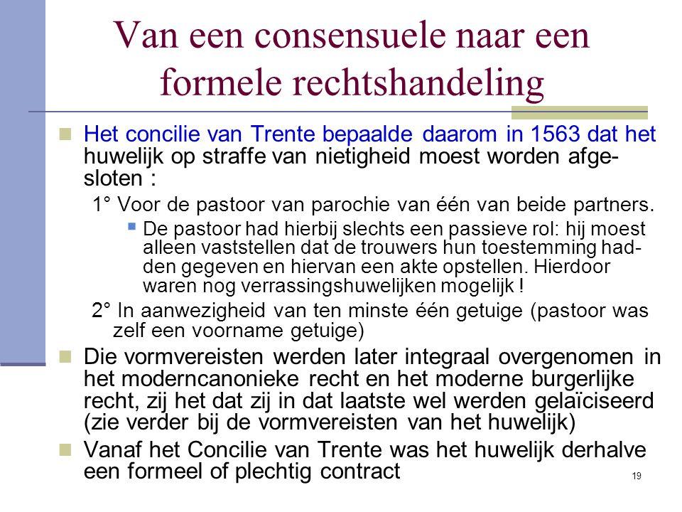 19 Van een consensuele naar een formele rechtshandeling Het concilie van Trente bepaalde daarom in 1563 dat het huwelijk op straffe van nietigheid moe