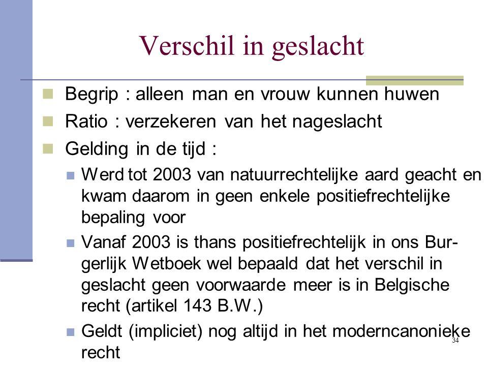 34 Verschil in geslacht Begrip : alleen man en vrouw kunnen huwen Ratio : verzekeren van het nageslacht Gelding in de tijd : Werd tot 2003 van natuurr