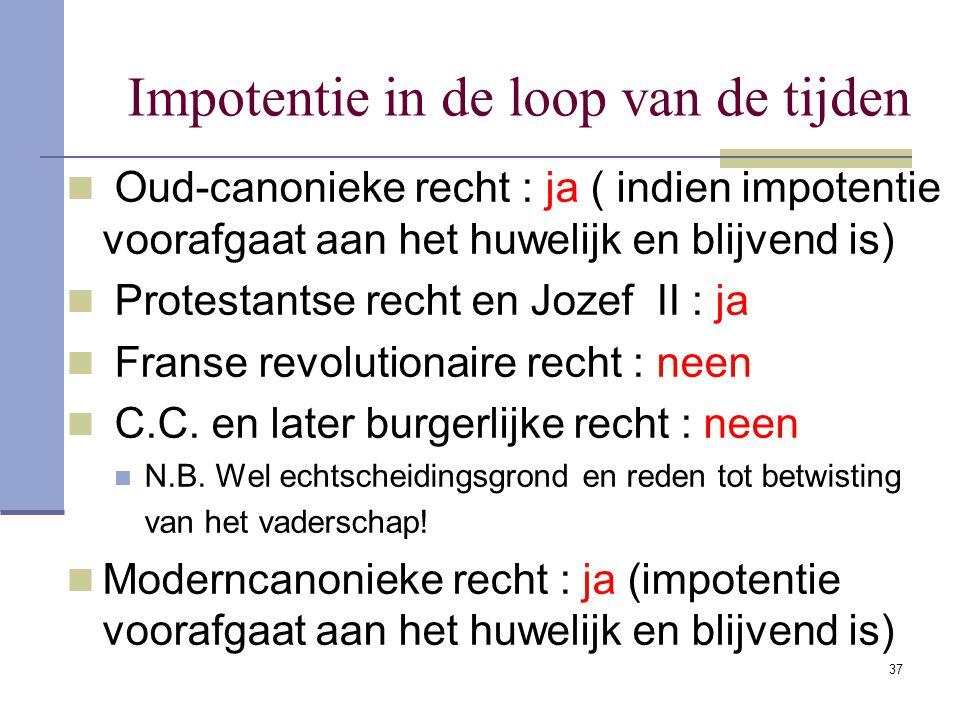 37 Impotentie in de loop van de tijden Oud-canonieke recht : ja ( indien impotentie voorafgaat aan het huwelijk en blijvend is) Protestantse recht en