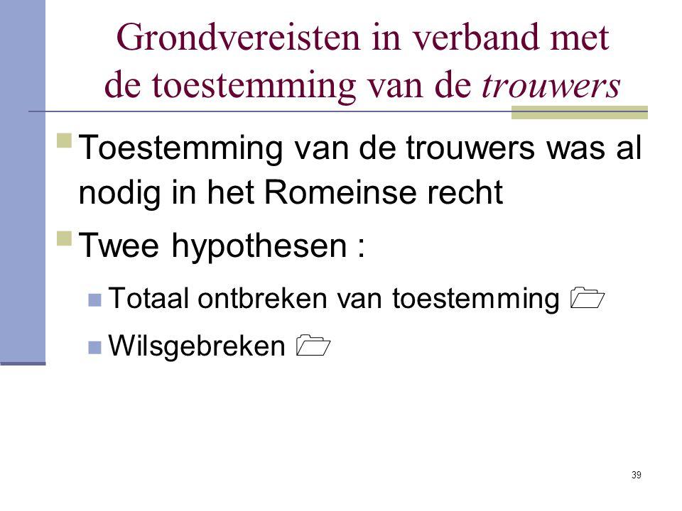 39 Grondvereisten in verband met de toestemming van de trouwers  Toestemming van de trouwers was al nodig in het Romeinse recht  Twee hypothesen : T