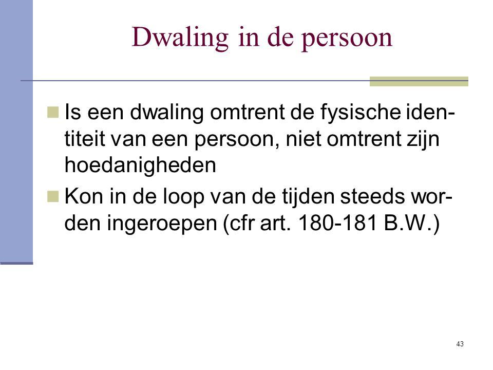 43 Dwaling in de persoon Is een dwaling omtrent de fysische iden- titeit van een persoon, niet omtrent zijn hoedanigheden Kon in de loop van de tijden