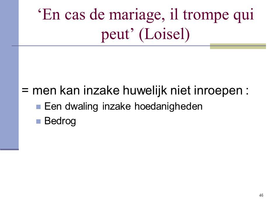 46 'En cas de mariage, il trompe qui peut' (Loisel) = men kan inzake huwelijk niet inroepen : Een dwaling inzake hoedanigheden Bedrog