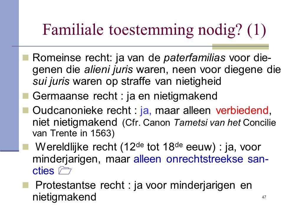 47 Familiale toestemming nodig? (1) Romeinse recht: ja van de paterfamilias voor die- genen die alieni juris waren, neen voor diegene die sui juris wa
