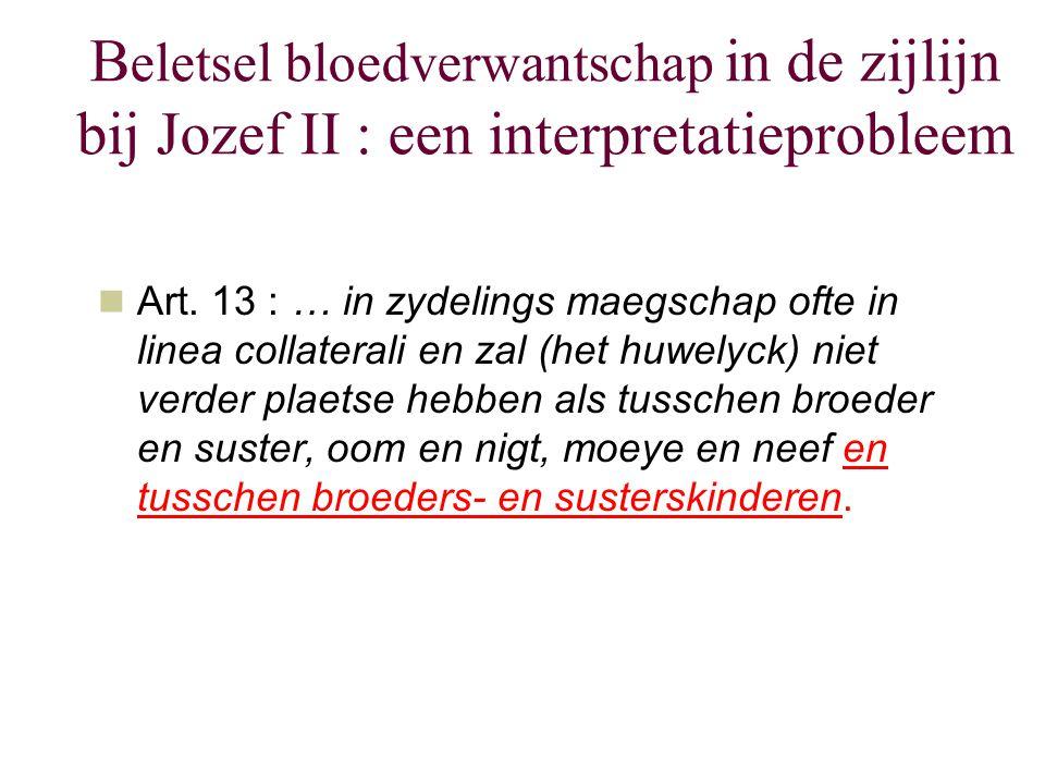 B eletsel bloedverwantschap in de zijlijn bij Jozef II : een interpretatieprobleem Art. 13 : … in zydelings maegschap ofte in linea collaterali en zal