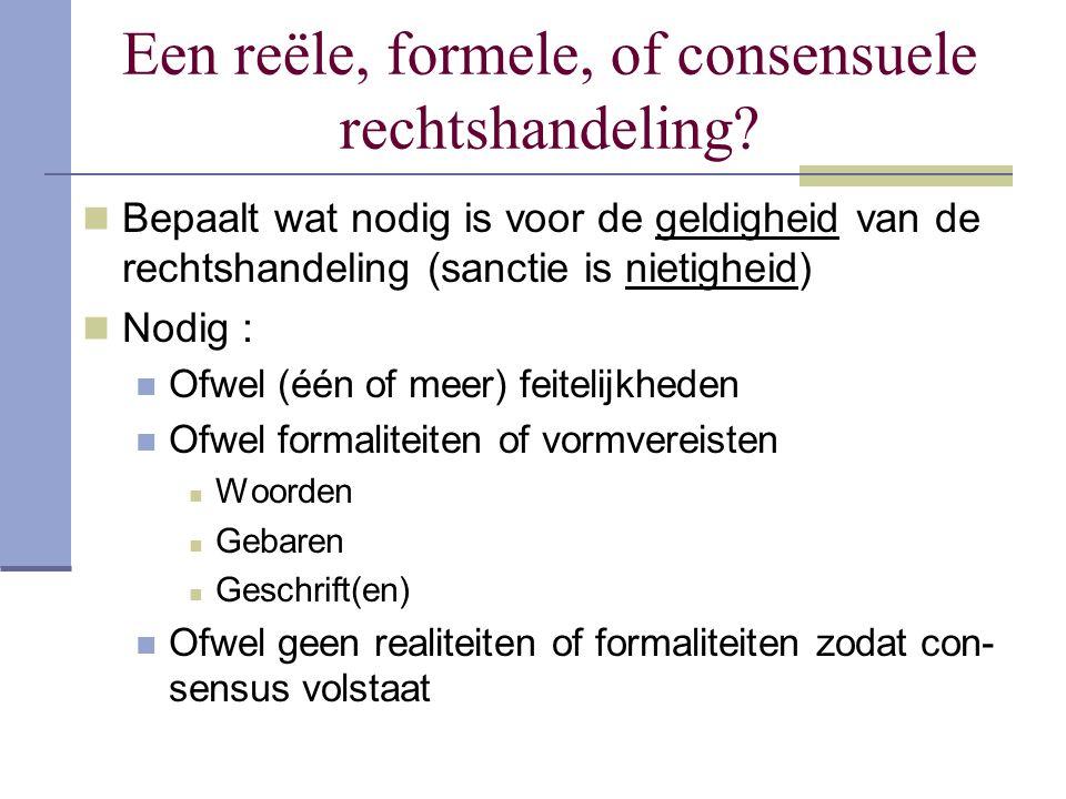 Een reële, formele, of consensuele rechtshandeling? Bepaalt wat nodig is voor de geldigheid van de rechtshandeling (sanctie is nietigheid) Nodig : Ofw
