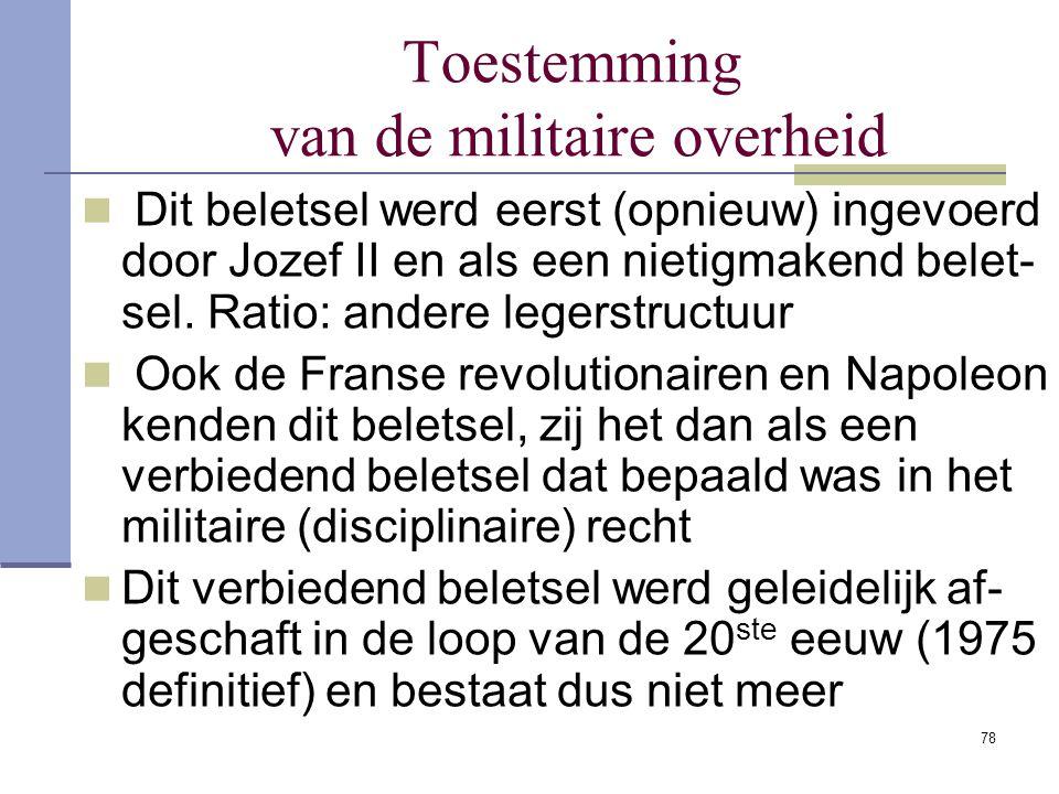 78 Toestemming van de militaire overheid Dit beletsel werd eerst (opnieuw) ingevoerd door Jozef II en als een nietigmakend belet- sel. Ratio: andere l
