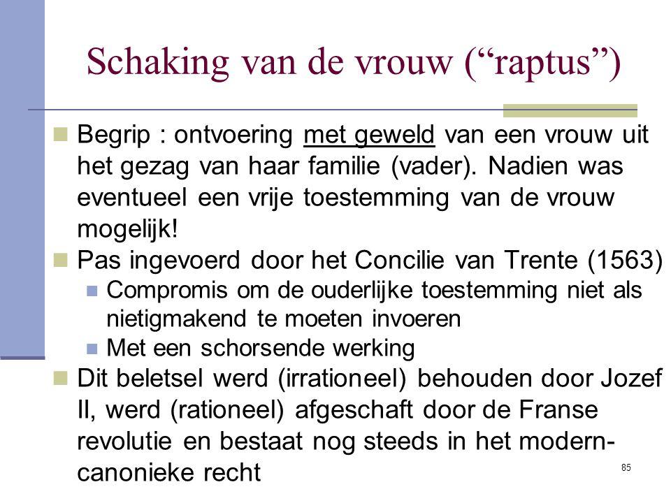"""85 Schaking van de vrouw (""""raptus"""") Begrip : ontvoering met geweld van een vrouw uit het gezag van haar familie (vader). Nadien was eventueel een vrij"""