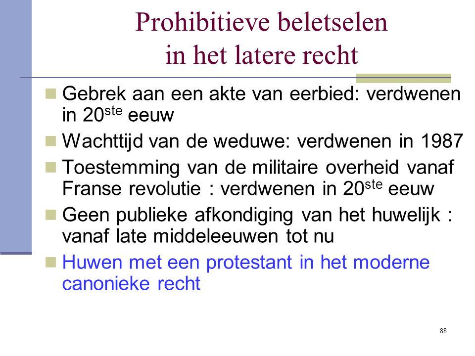 88 Prohibitieve beletselen in het latere recht Gebrek aan een akte van eerbied: verdwenen in 20 ste eeuw Wachttijd van de weduwe: verdwenen in 1987 To