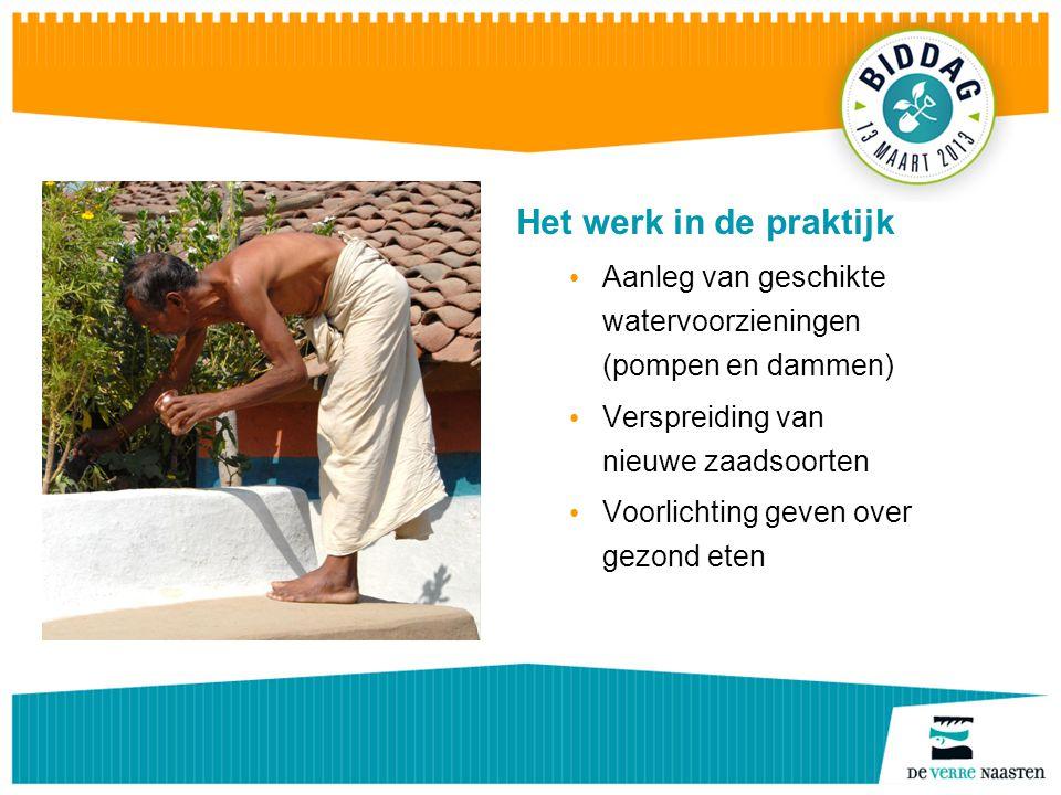Het werk in de praktijk Aanleg van geschikte watervoorzieningen (pompen en dammen) Verspreiding van nieuwe zaadsoorten Voorlichting geven over gezond eten
