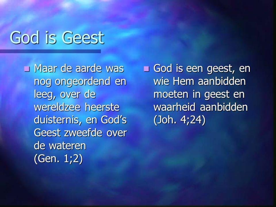 God is Geest Maar de aarde was nog ongeordend en leeg, over de wereldzee heerste duisternis, en God's Geest zweefde over de wateren (Gen. 1;2) Maar de