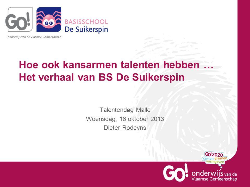 Hoe ook kansarmen talenten hebben … Het verhaal van BS De Suikerspin Talentendag Malle Woensdag, 16 oktober 2013 Dieter Rodeyns