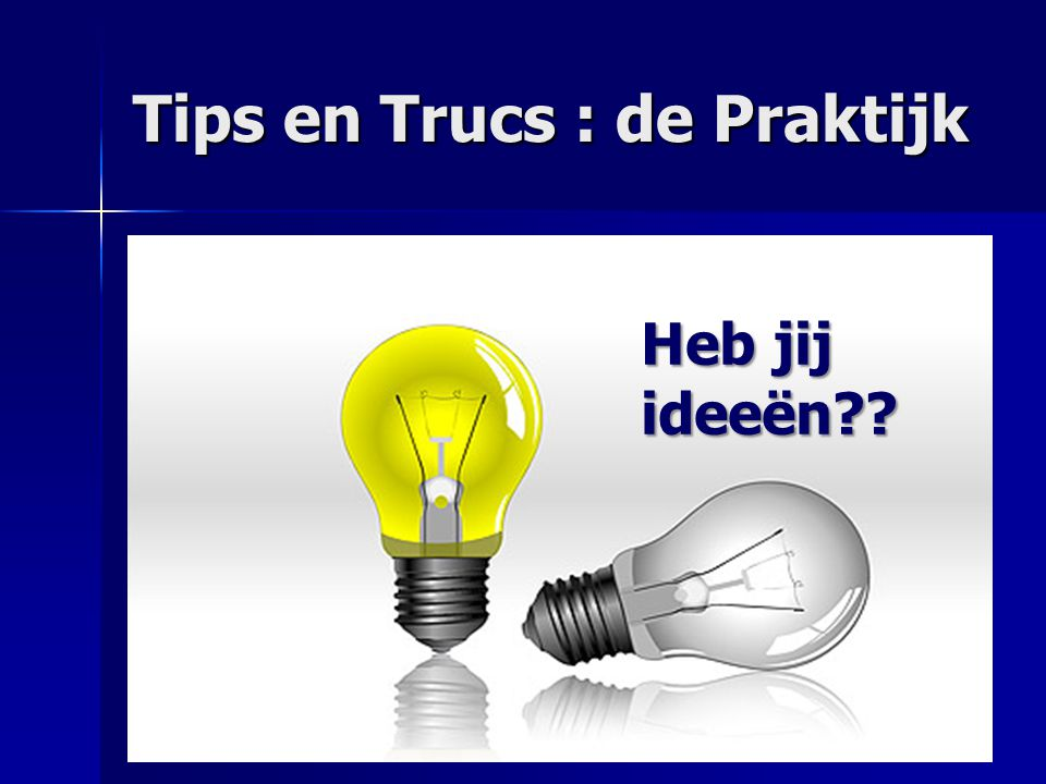 Tips en Trucs : de Praktijk Heb jij ideeën??