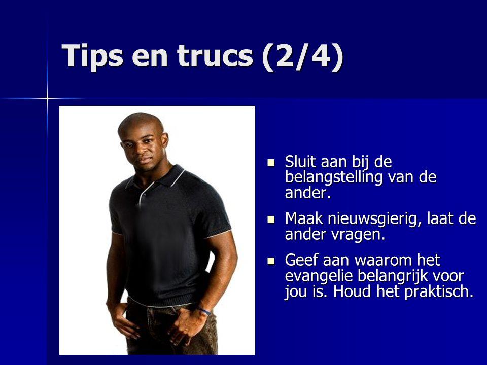 Tips en trucs (2/4) Sluit aan bij de belangstelling van de ander. Sluit aan bij de belangstelling van de ander. Maak nieuwsgierig, laat de ander vrage