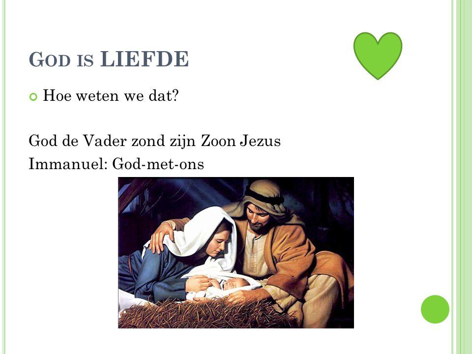 G OD IS LIEFDE Hoe weten we dat? God de Vader zond zijn Zoon Jezus Immanuel: God-met-ons