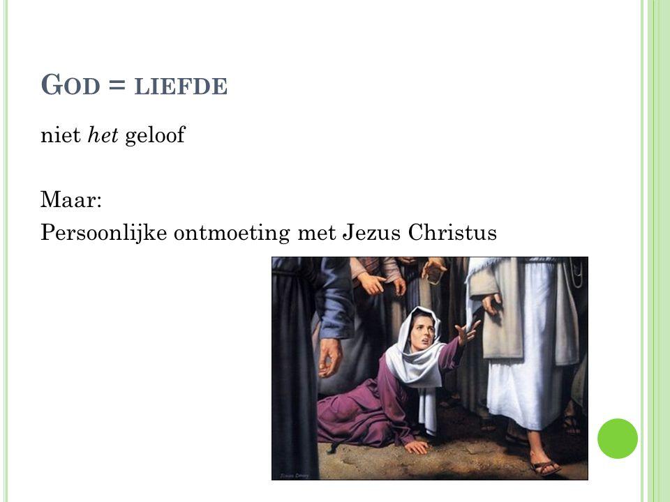 G OD = LIEFDE niet het geloof Maar: Persoonlijke ontmoeting met Jezus Christus