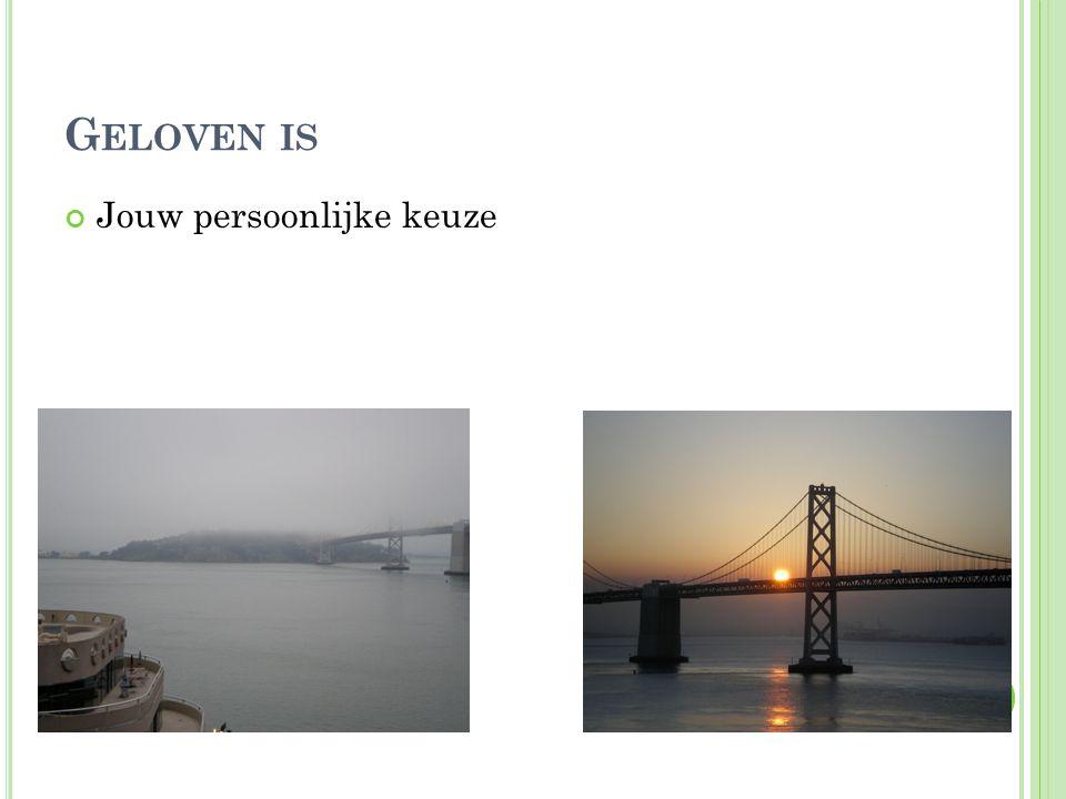 G ELOVEN IS Jouw persoonlijke keuze