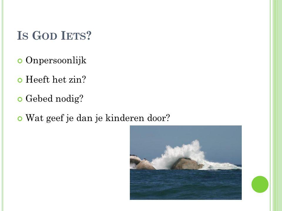 I S G OD I ETS ? Onpersoonlijk Heeft het zin? Gebed nodig? Wat geef je dan je kinderen door?