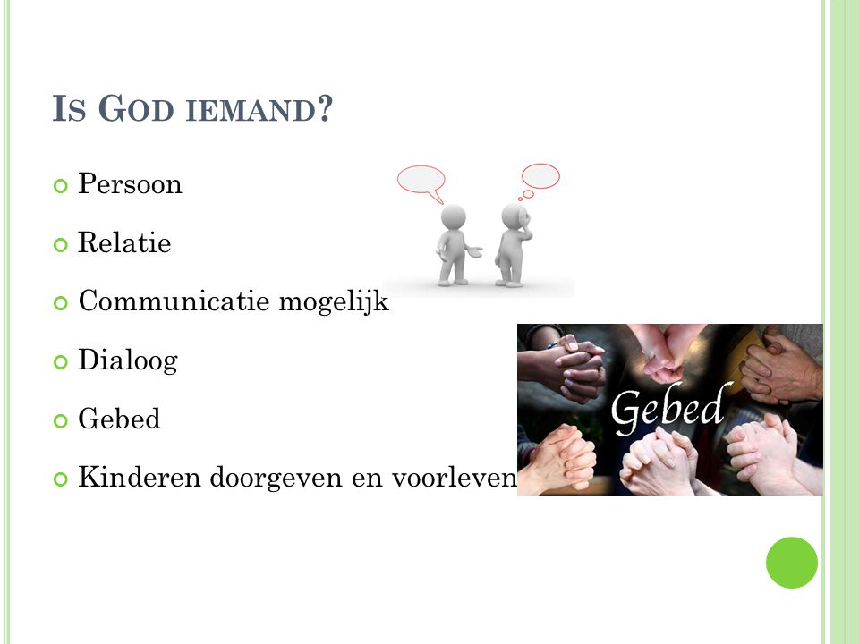 I S G OD IEMAND ? Persoon Relatie Communicatie mogelijk Dialoog Gebed Kinderen doorgeven en voorleven
