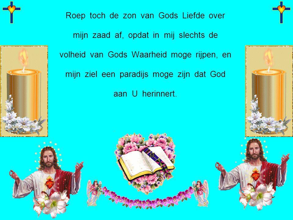 Roep toch de zon van Gods Liefde over mijn zaad af, opdat in mij slechts de volheid van Gods Waarheid moge rijpen, en mijn ziel een paradijs moge zijn