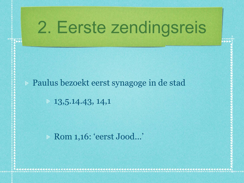 2. Eerste zendingsreis Paulus bezoekt eerst synagoge in de stad 13,5.14.43, 14,1 Rom 1,16: 'eerst Jood...'