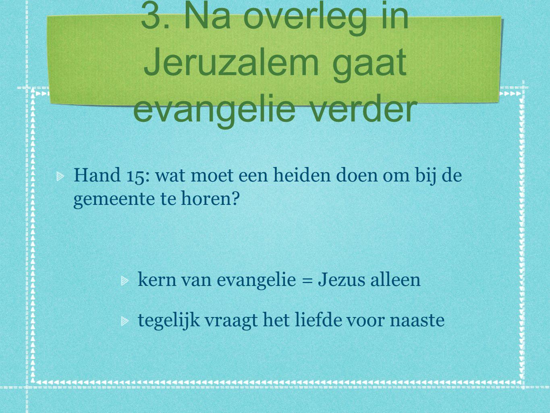 3. Na overleg in Jeruzalem gaat evangelie verder Hand 15: wat moet een heiden doen om bij de gemeente te horen? kern van evangelie = Jezus alleen tege