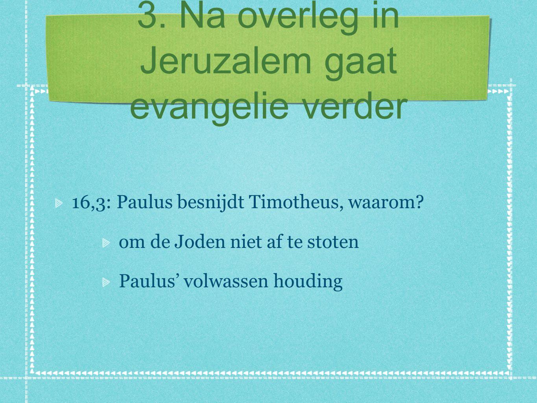 3. Na overleg in Jeruzalem gaat evangelie verder 16,3: Paulus besnijdt Timotheus, waarom? om de Joden niet af te stoten Paulus' volwassen houding
