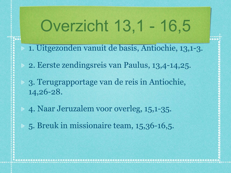 Overzicht 13,1 - 16,5 1. Uitgezonden vanuit de basis, Antiochie, 13,1-3. 2. Eerste zendingsreis van Paulus, 13,4-14,25. 3. Terugrapportage van de reis