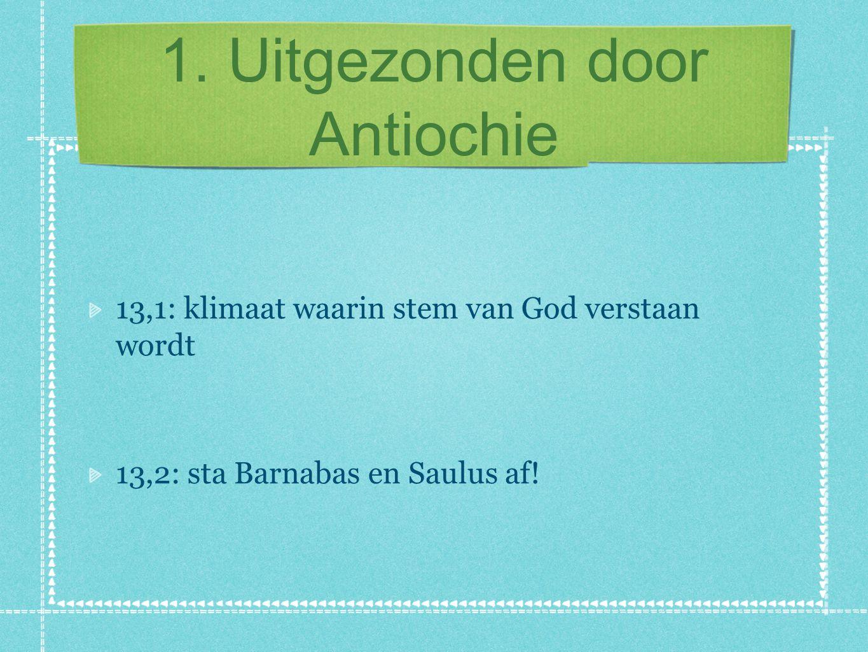 1. Uitgezonden door Antiochie 13,1: klimaat waarin stem van God verstaan wordt 13,2: sta Barnabas en Saulus af!
