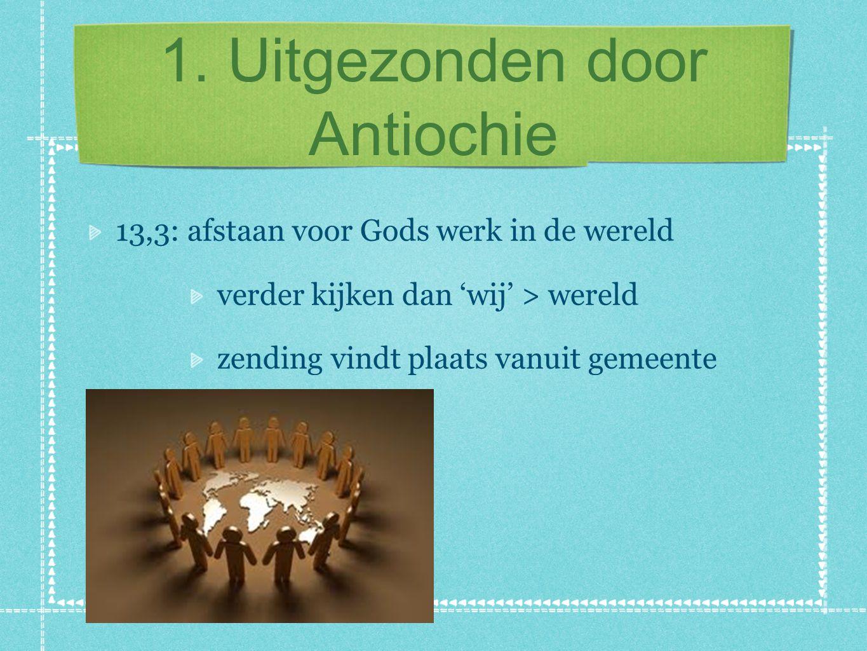 1. Uitgezonden door Antiochie 13,3: afstaan voor Gods werk in de wereld verder kijken dan 'wij' > wereld zending vindt plaats vanuit gemeente