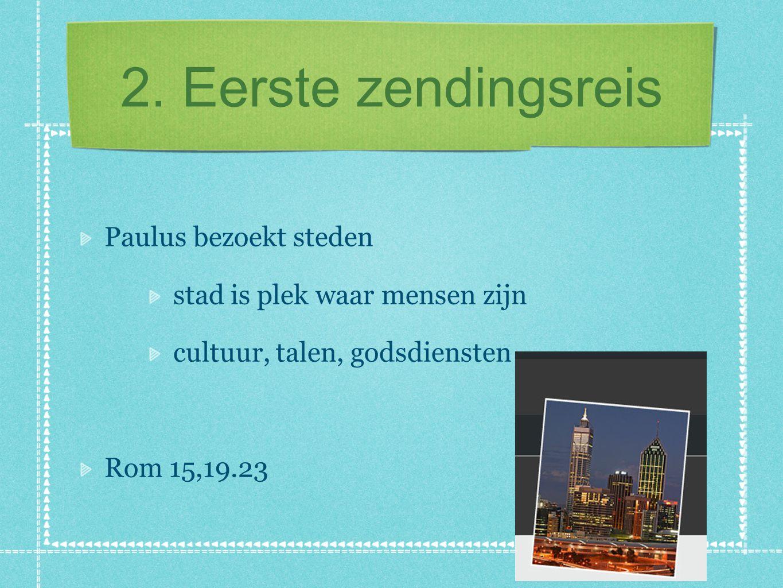 2. Eerste zendingsreis Paulus bezoekt steden stad is plek waar mensen zijn cultuur, talen, godsdiensten Rom 15,19.23